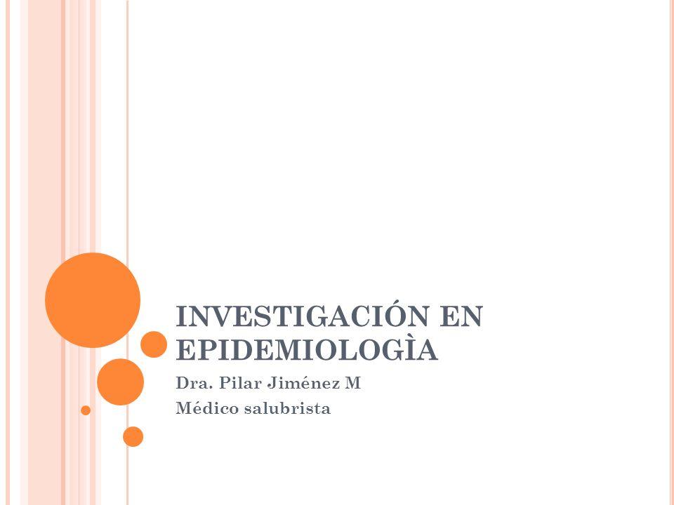 INVESTIGACIÓN EN EPIDEMIOLOGÌA Dra. Pilar Jiménez M Médico salubrista