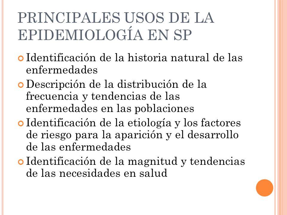PRINCIPALES USOS DE LA EPIDEMIOLOGÍA EN SP Identificación de la historia natural de las enfermedades Descripción de la distribución de la frecuencia y