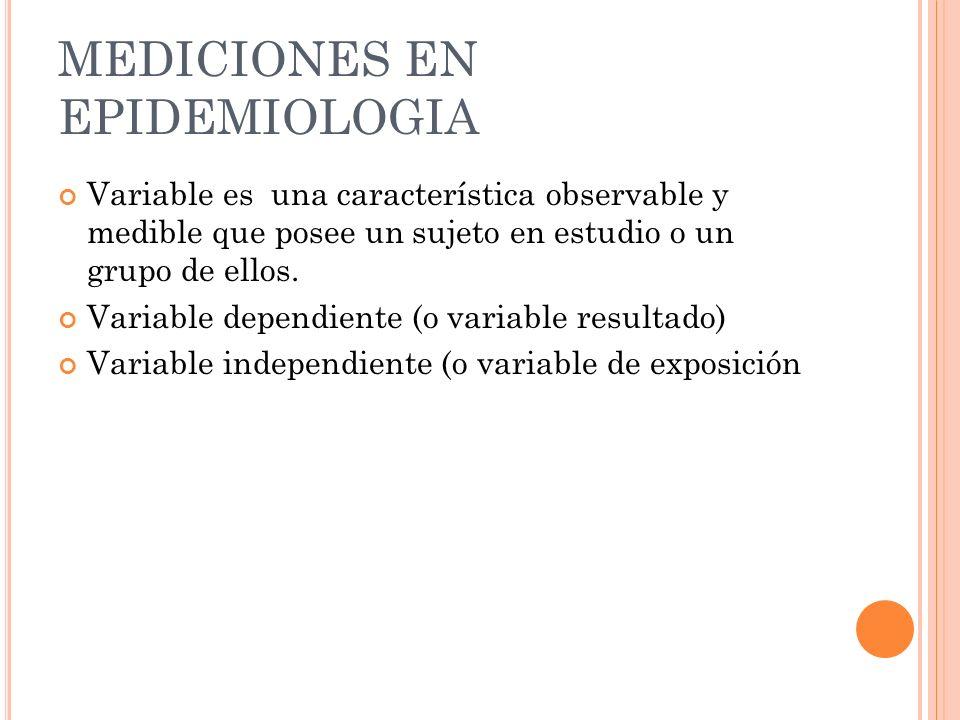 MEDICIONES EN EPIDEMIOLOGIA Variable es una característica observable y medible que posee un sujeto en estudio o un grupo de ellos. Variable dependien