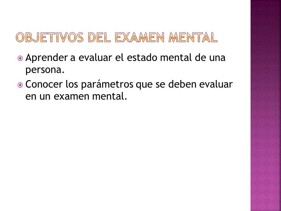 Aprender a evaluar el estado mental de una persona. Conocer los parámetros que se deben evaluar en un examen mental.