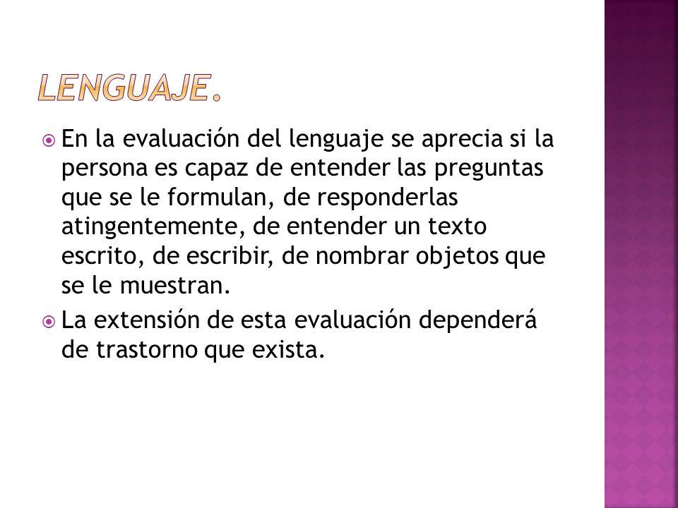En la evaluación del lenguaje se aprecia si la persona es capaz de entender las preguntas que se le formulan, de responderlas atingentemente, de enten