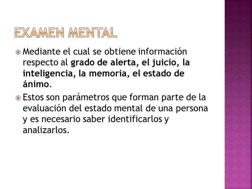 Mediante el cual se obtiene información respecto al grado de alerta, el juicio, la inteligencia, la memoria, el estado de ánimo. Estos son parámetros