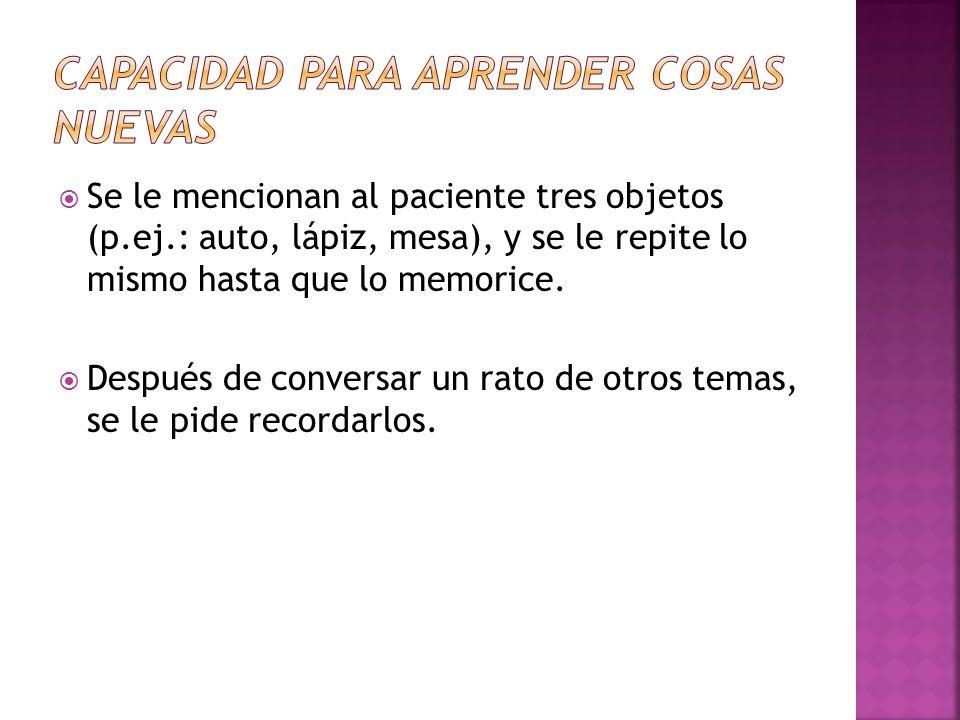 Se le mencionan al paciente tres objetos (p.ej.: auto, lápiz, mesa), y se le repite lo mismo hasta que lo memorice. Después de conversar un rato de ot