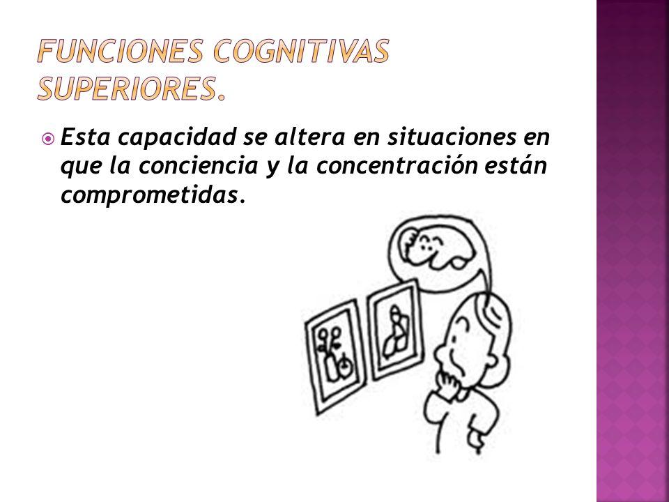 Esta capacidad se altera en situaciones en que la conciencia y la concentración están comprometidas.