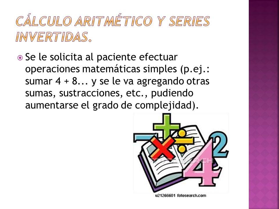 Se le solicita al paciente efectuar operaciones matemáticas simples (p.ej.: sumar 4 + 8... y se le va agregando otras sumas, sustracciones, etc., pudi