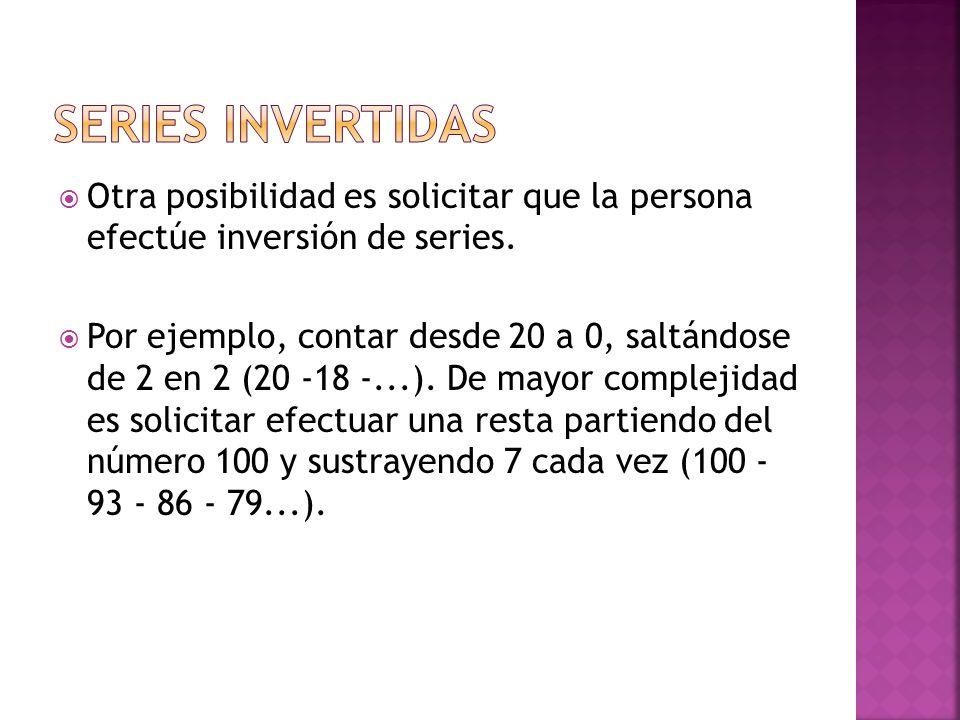 Otra posibilidad es solicitar que la persona efectúe inversión de series. Por ejemplo, contar desde 20 a 0, saltándose de 2 en 2 (20 -18 -...). De may