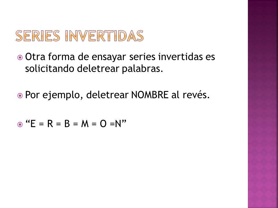 Otra forma de ensayar series invertidas es solicitando deletrear palabras. Por ejemplo, deletrear NOMBRE al revés. E = R = B = M = O =N