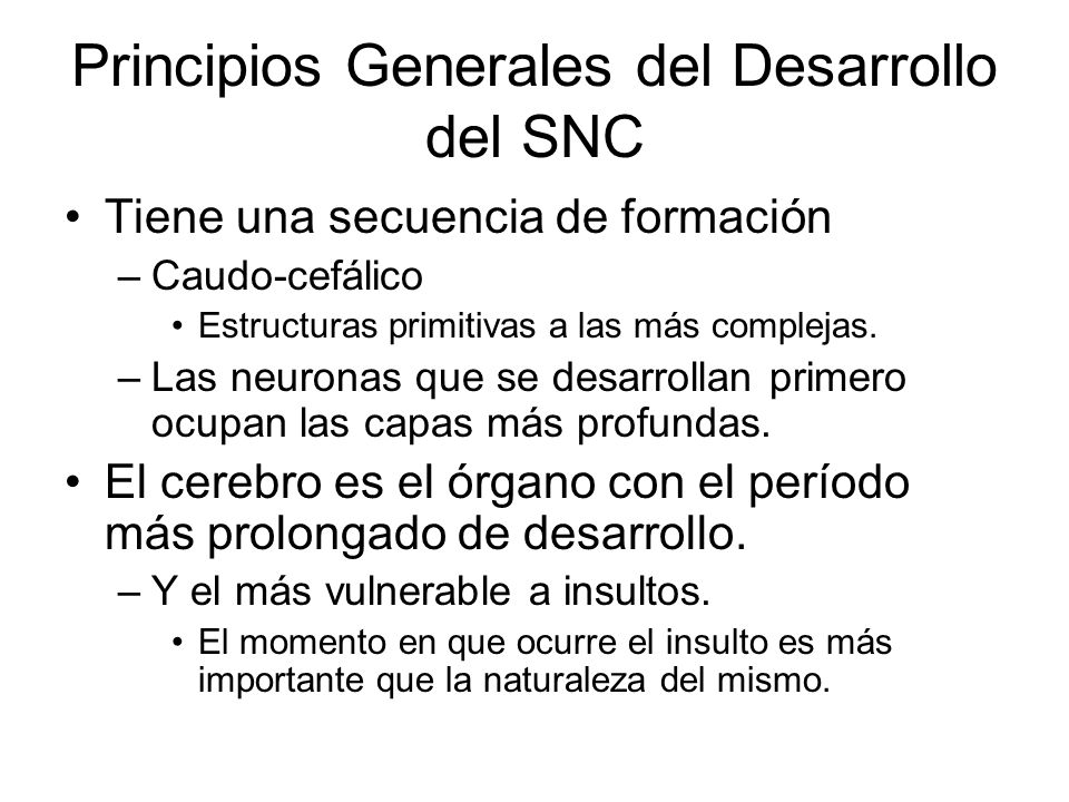 Principios Generales del Desarrollo del SNC Tiene una secuencia de formación –Caudo-cefálico Estructuras primitivas a las más complejas.
