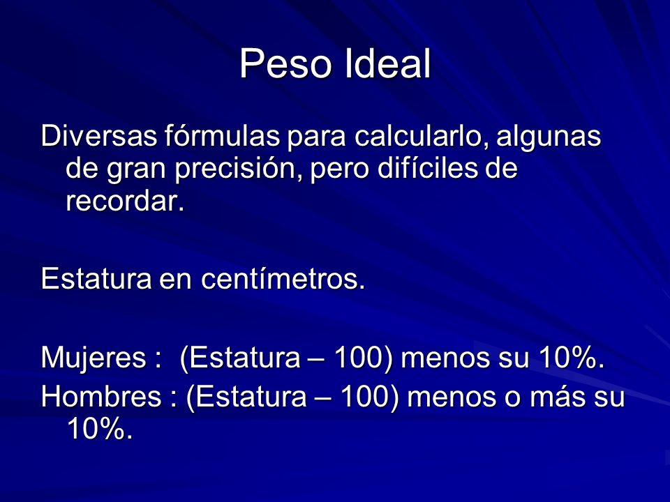 Peso Ideal Diversas fórmulas para calcularlo, algunas de gran precisión, pero difíciles de recordar. Estatura en centímetros. Mujeres : (Estatura – 10