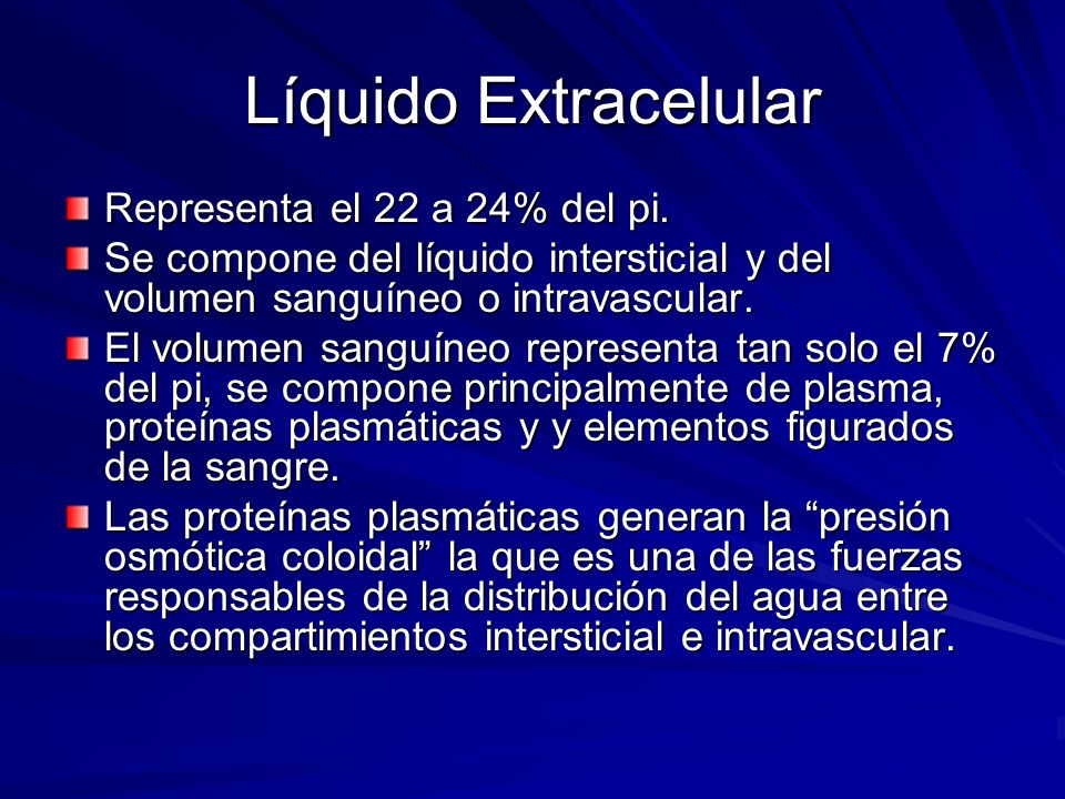 Líquido Extracelular Representa el 22 a 24% del pi. Se compone del líquido intersticial y del volumen sanguíneo o intravascular. El volumen sanguíneo