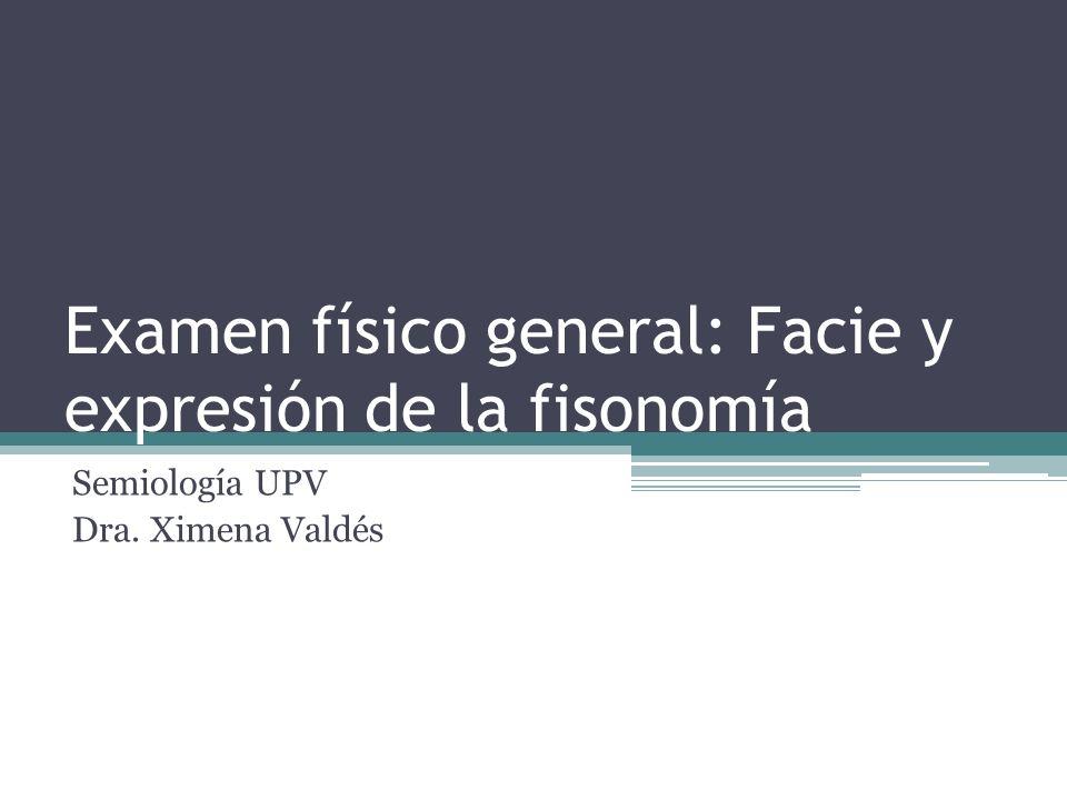 Examen físico general: Facie y expresión de la fisonomía Semiología UPV Dra. Ximena Valdés