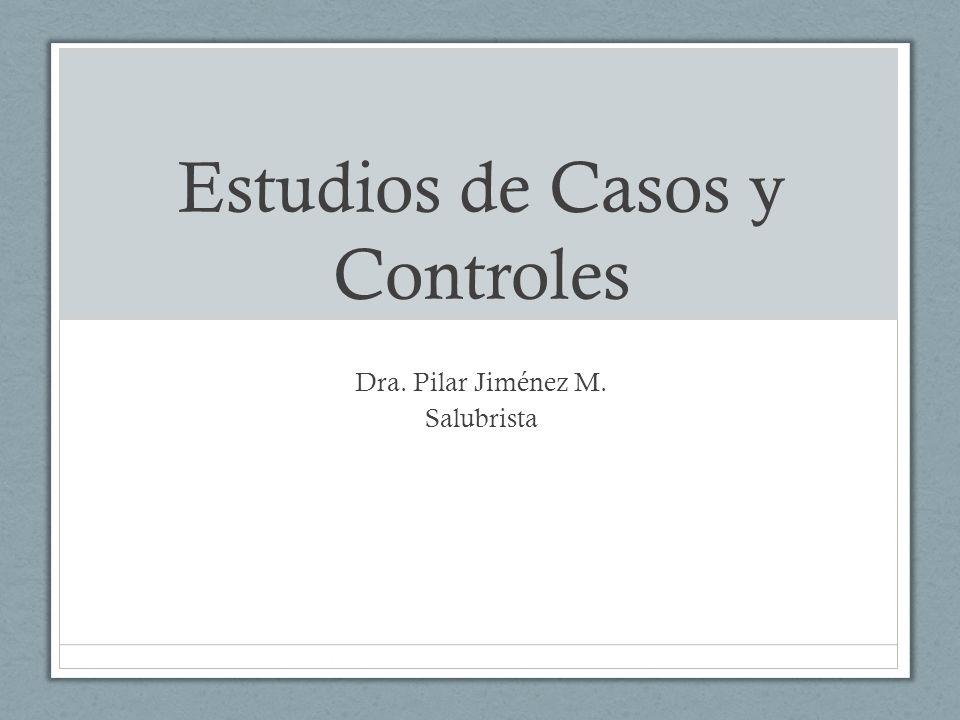Estudios de Casos y Controles Dra. Pilar Jiménez M. Salubrista