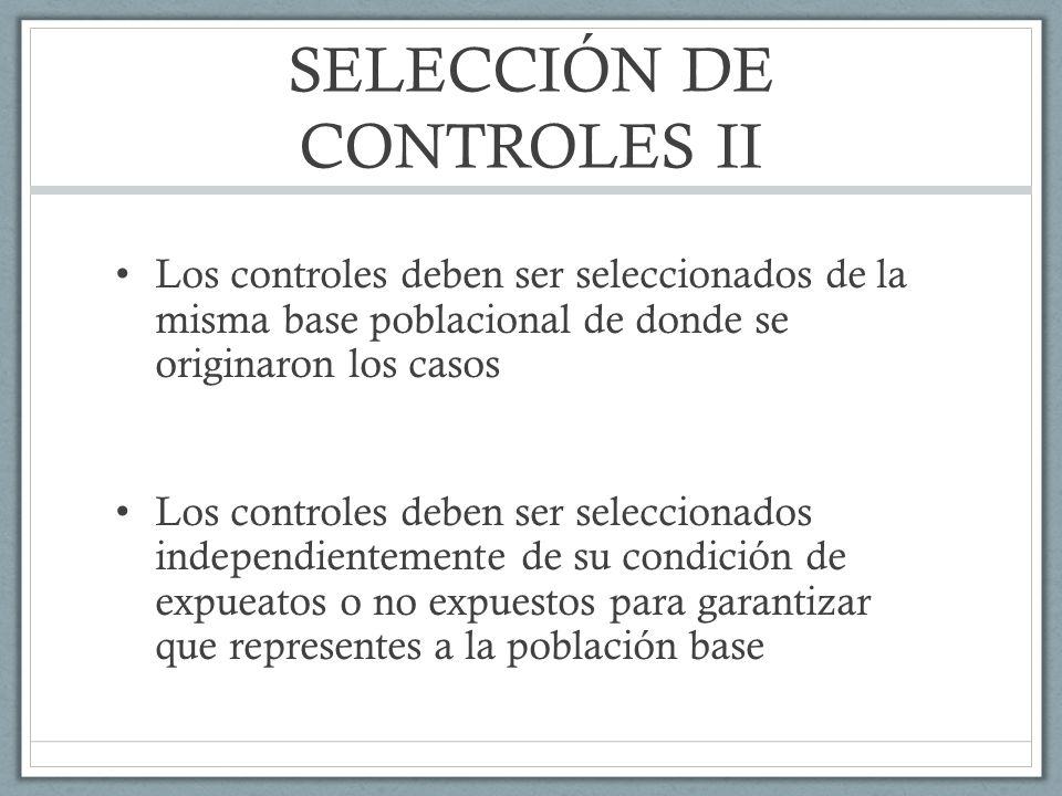 SELECCIÓN DE CONTROLES II Los controles deben ser seleccionados de la misma base poblacional de donde se originaron los casos Los controles deben ser seleccionados independientemente de su condición de expueatos o no expuestos para garantizar que representes a la población base