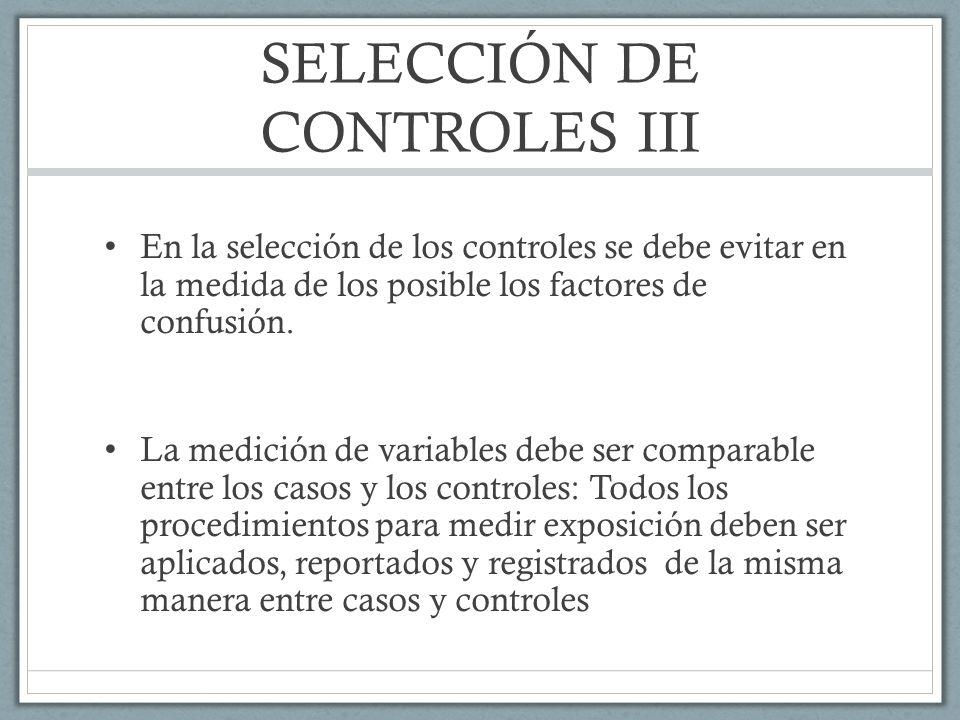 SELECCIÓN DE CONTROLES III En la selección de los controles se debe evitar en la medida de los posible los factores de confusión.