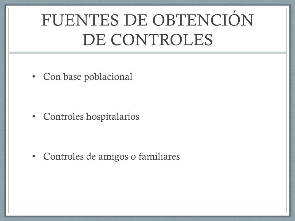 FUENTES DE OBTENCIÓN DE CONTROLES Con base poblacional Controles hospitalarios Controles de amigos o familiares