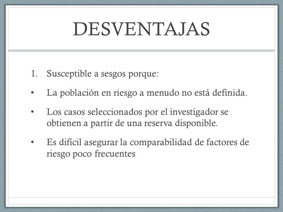 DESVENTAJAS II Pueden generar sesgos de información debido a que la exposición en la mayoría de los casos se mide o se reconstruye, después del desarrollo de la enfermedad.
