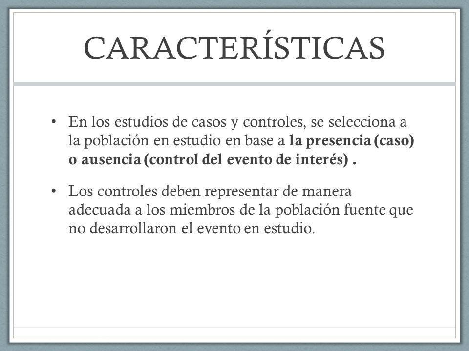 CARACTERÍSTICAS En los estudios de casos y controles, se selecciona a la población en estudio en base a la presencia (caso) o ausencia (control del evento de interés).