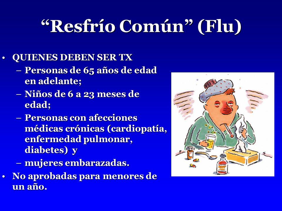 Resfrío Común (Flu) QUIENES DEBEN SER TXQUIENES DEBEN SER TX –Personas de 65 años de edad en adelante; –Niños de 6 a 23 meses de edad; –Personas con afecciones médicas crónicas (cardiopatía, enfermedad pulmonar, diabetes) y –mujeres embarazadas.