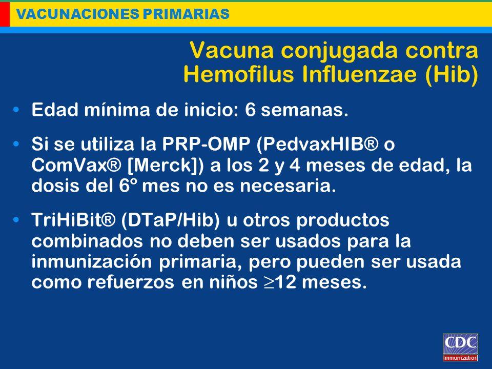 VACUNACIONES PRIMARIAS Immunization Vacuna conjugada contra Hemofilus Influenzae (Hib) Edad mínima de inicio: 6 semanas. Si se utiliza la PRP-OMP (Ped