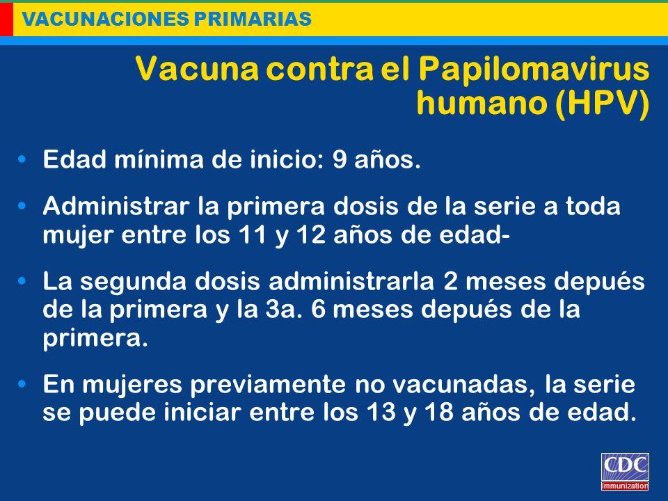 VACUNACIONES PRIMARIAS Immunization Vacuna contra el Papilomavirus humano (HPV) Edad mínima de inicio: 9 años. Administrar la primera dosis de la seri