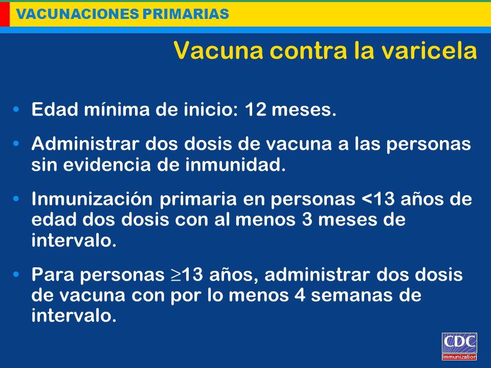VACUNACIONES PRIMARIAS Immunization Vacuna contra la varicela Edad mínima de inicio: 12 meses. Administrar dos dosis de vacuna a las personas sin evid