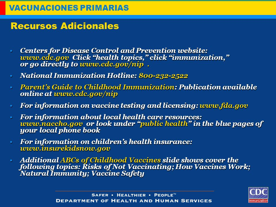 VACUNACIONES PRIMARIAS Immunization Recursos Adicionales Centers for Disease Control and Prevention website: www.cdc.gov Click health topics, click im