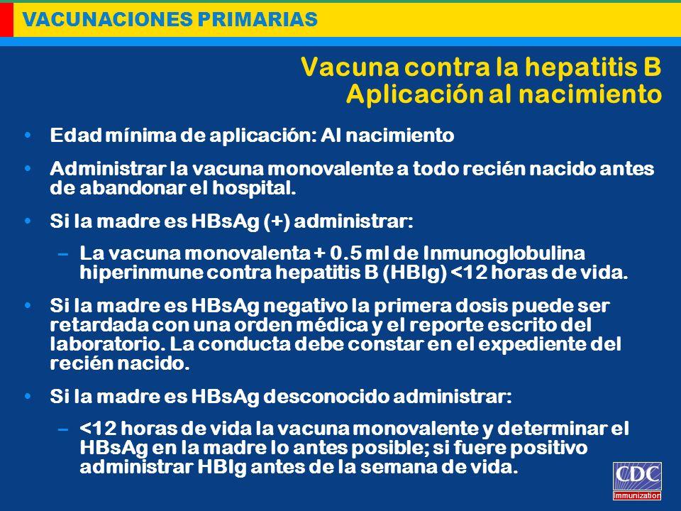 VACUNACIONES PRIMARIAS Immunization Vacuna contra la hepatitis B Aplicación al nacimiento Edad mínima de aplicación: Al nacimiento Administrar la vacu