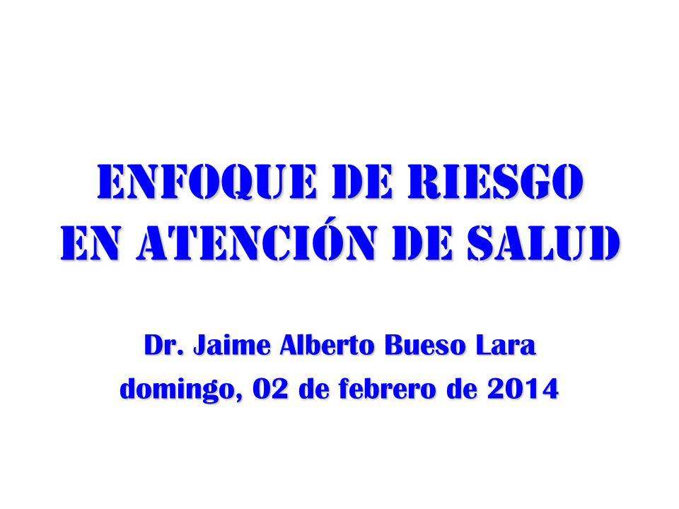Enfoque de riesgo en atención de salud Dr. Jaime Alberto Bueso Lara domingo, 02 de febrero de 2014domingo, 02 de febrero de 2014domingo, 02 de febrero