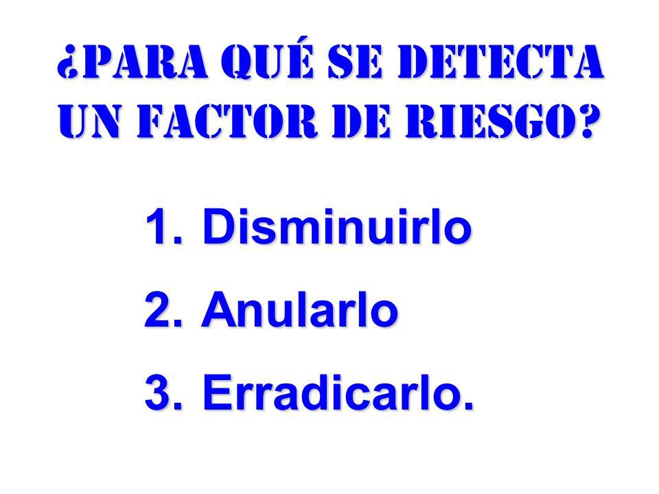 ¿para qué se detecta un factor de riesgo? 1.Disminuirlo 2.Anularlo 3.Erradicarlo.