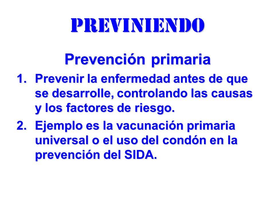 previniendo Prevención primaria 1.Prevenir la enfermedad antes de que se desarrolle, controlando las causas y los factores de riesgo. 2.Ejemplo es la
