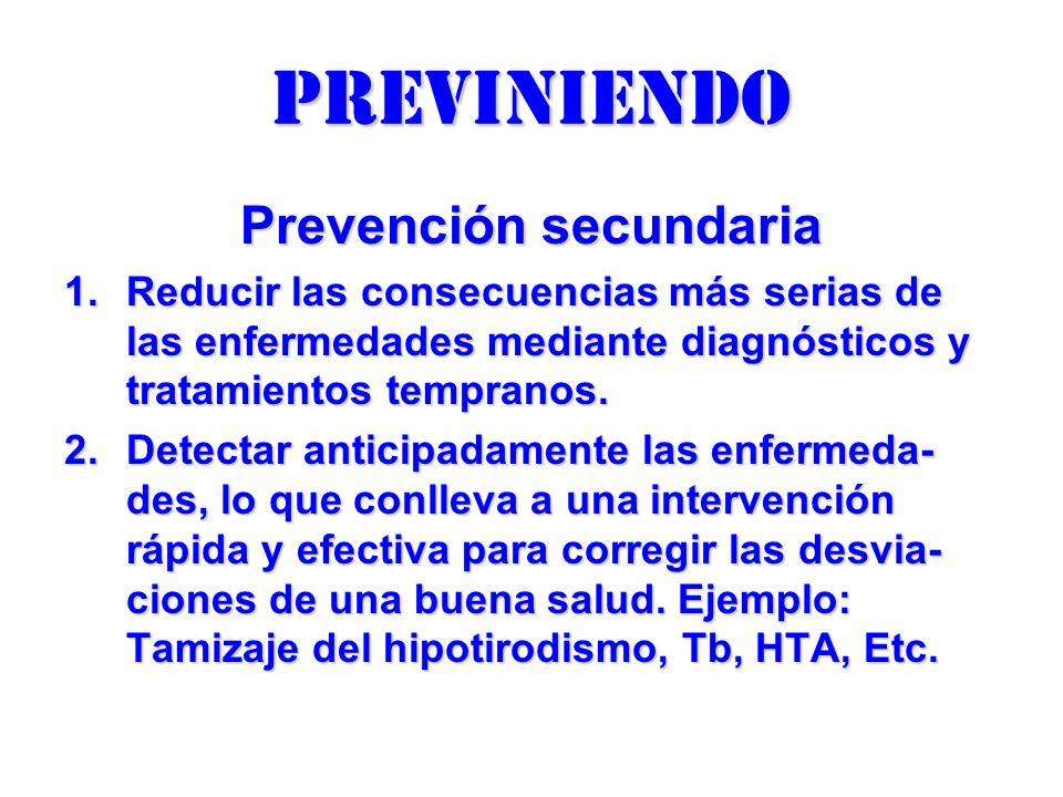 previniendo Prevención secundaria 1.Reducir las consecuencias más serias de las enfermedades mediante diagnósticos y tratamientos tempranos. 2.Detecta