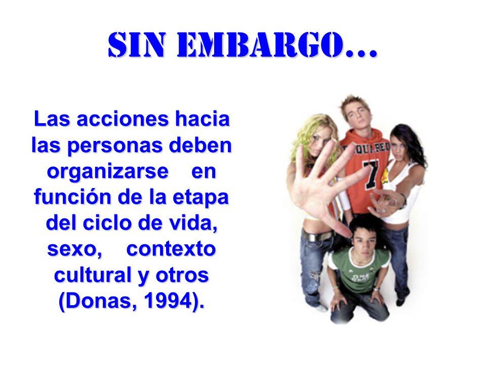 Sin embargo… Las acciones hacia las personas deben organizarse en función de la etapa del ciclo de vida, sexo, contexto cultural y otros (Donas, 1994)