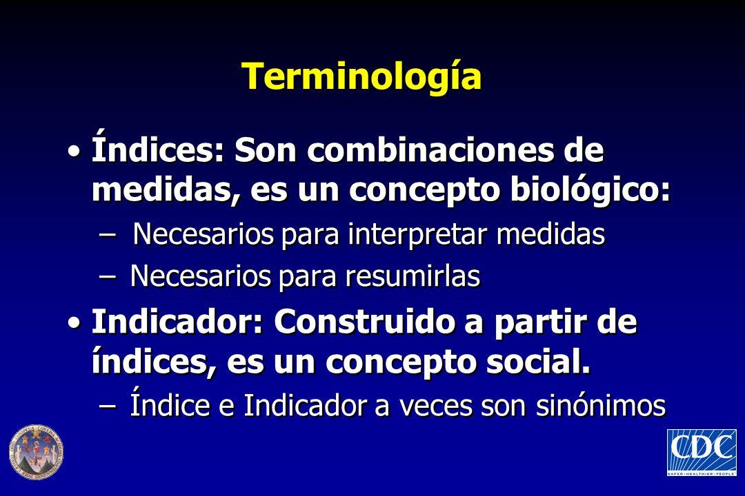 Terminología Índices: Son combinaciones de medidas, es un concepto biológico: –Necesarios para interpretar medidas –Necesarios para resumirlas Indicador: Construido a partir de índices, es un concepto social.