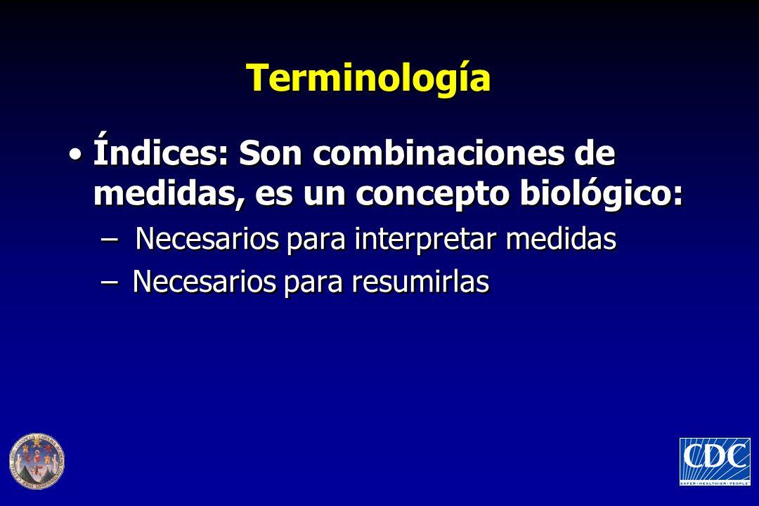 Terminología Índices: Son combinaciones de medidas, es un concepto biológico: –Necesarios para interpretar medidas –Necesarios para resumirlas Índices: Son combinaciones de medidas, es un concepto biológico: –Necesarios para interpretar medidas –Necesarios para resumirlas