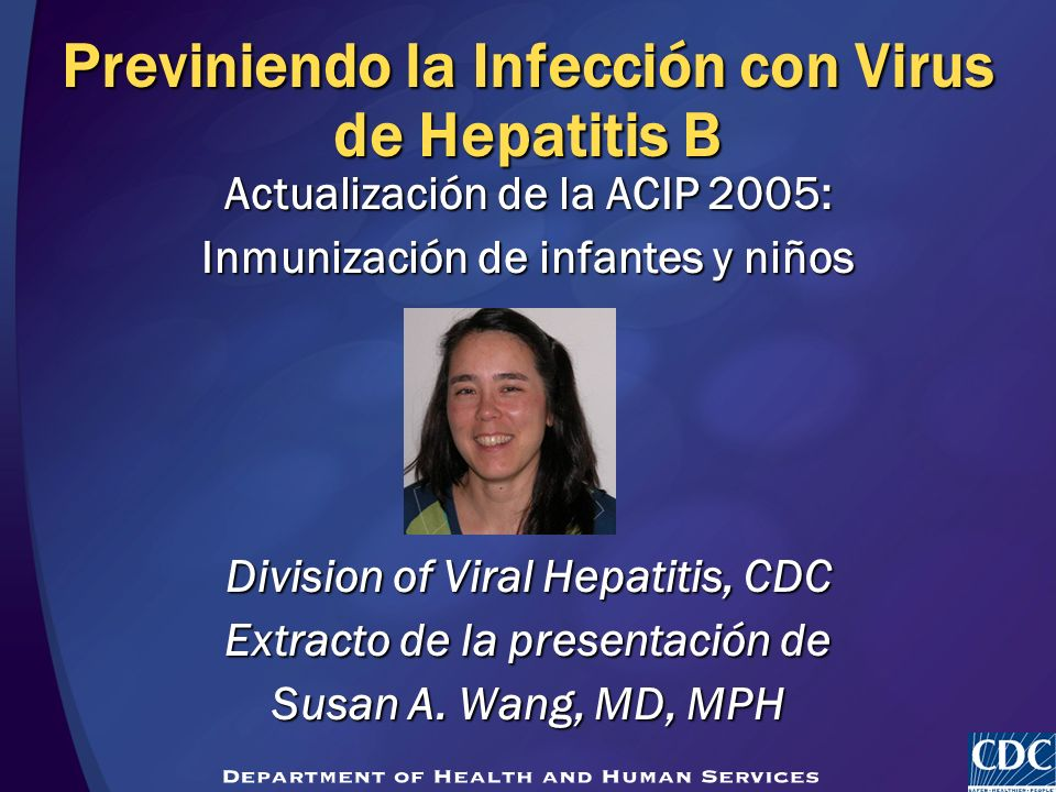 Previniendo la Infección con Virus de Hepatitis B Actualización de la ACIP 2005: Inmunización de infantes y niños Division of Viral Hepatitis, CDC Ext