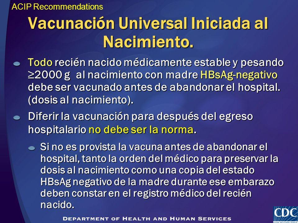 Vacunación Universal Iniciada al Nacimiento. Todo recién nacido médicamente estable y pesando 2000 g al nacimiento con madre HBsAg-negativo debe ser v