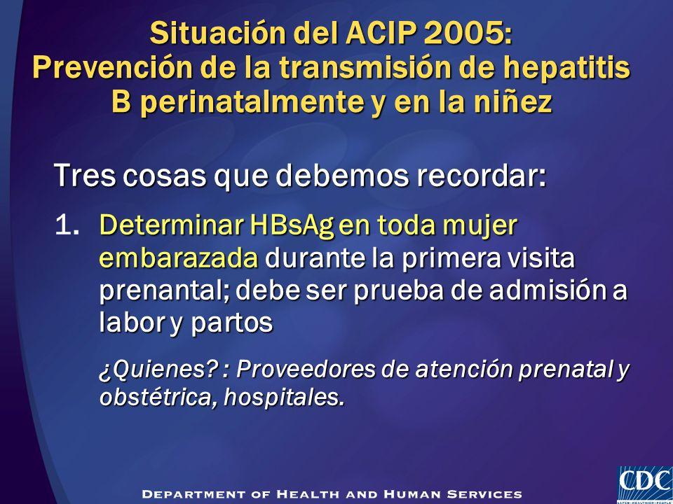 Situación del ACIP 2005: Prevención de la transmisión de hepatitis B perinatalmente y en la niñez Tres cosas que debemos recordar: Determinar HBsAg en