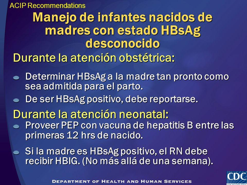 Durante la atención obstétrica: Determinar HBsAg a la madre tan pronto como sea admitida para el parto. De ser HBsAg positivo, debe reportarse. Durant