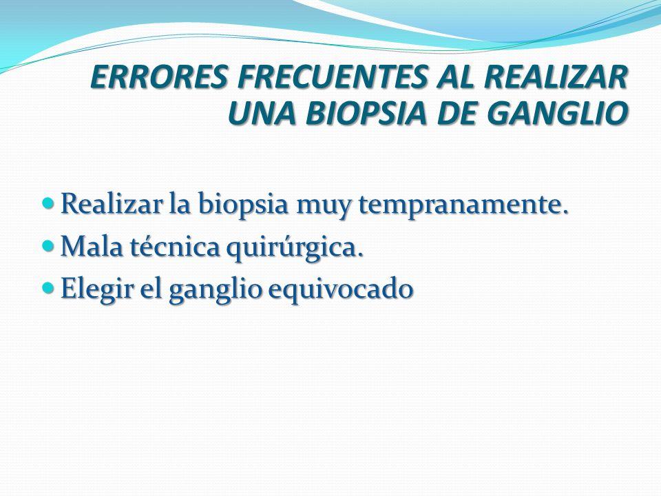ERRORES FRECUENTES AL REALIZAR UNA BIOPSIA DE GANGLIO Realizar la biopsia muy tempranamente. Realizar la biopsia muy tempranamente. Mala técnica quirú