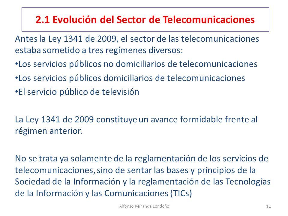 Alfonso Miranda Londoño11 2.1 Evolución del Sector de Telecomunicaciones Antes la Ley 1341 de 2009, el sector de las telecomunicaciones estaba sometid