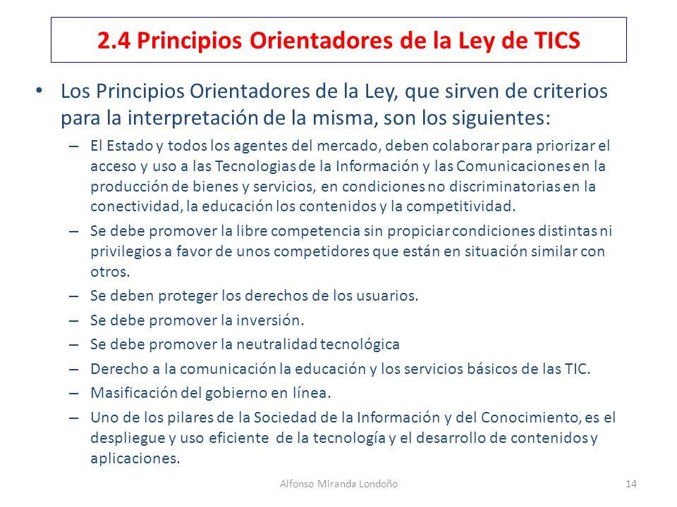 Alfonso Miranda Londoño14 2.4 Principios Orientadores de la Ley de TICS Los Principios Orientadores de la Ley, que sirven de criterios para la interpr