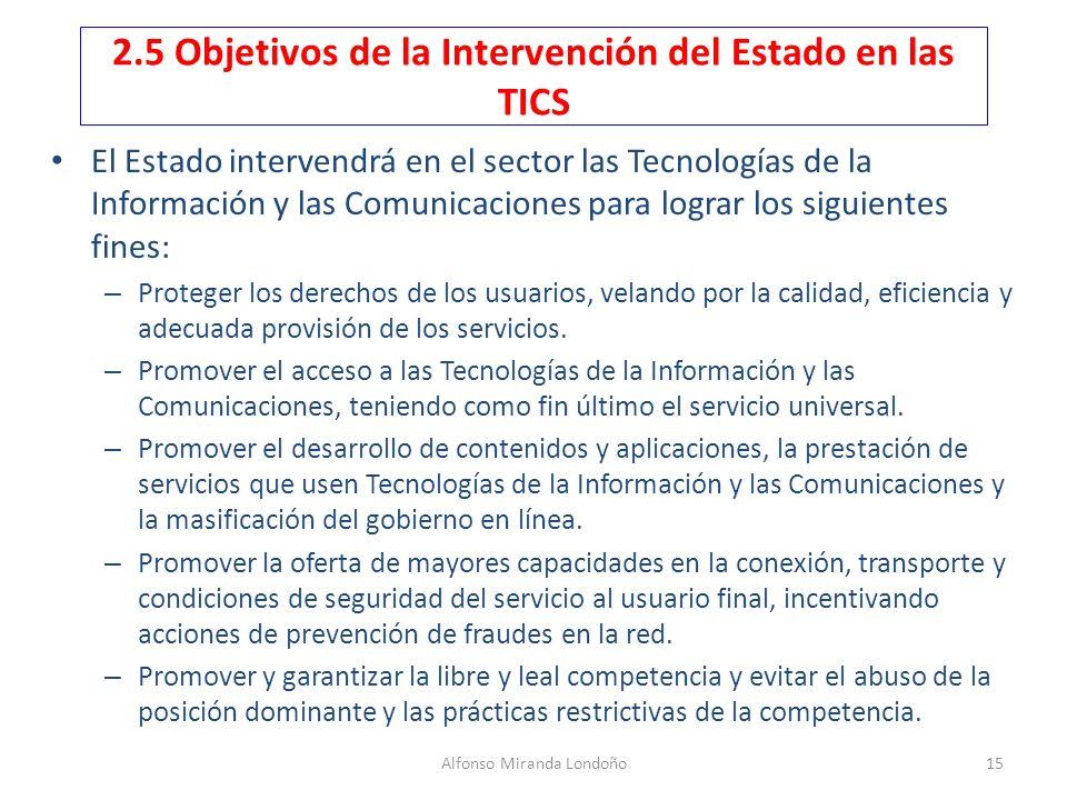 Alfonso Miranda Londoño15 2.5 Objetivos de la Intervención del Estado en las TICS El Estado intervendrá en el sector las Tecnologías de la Información