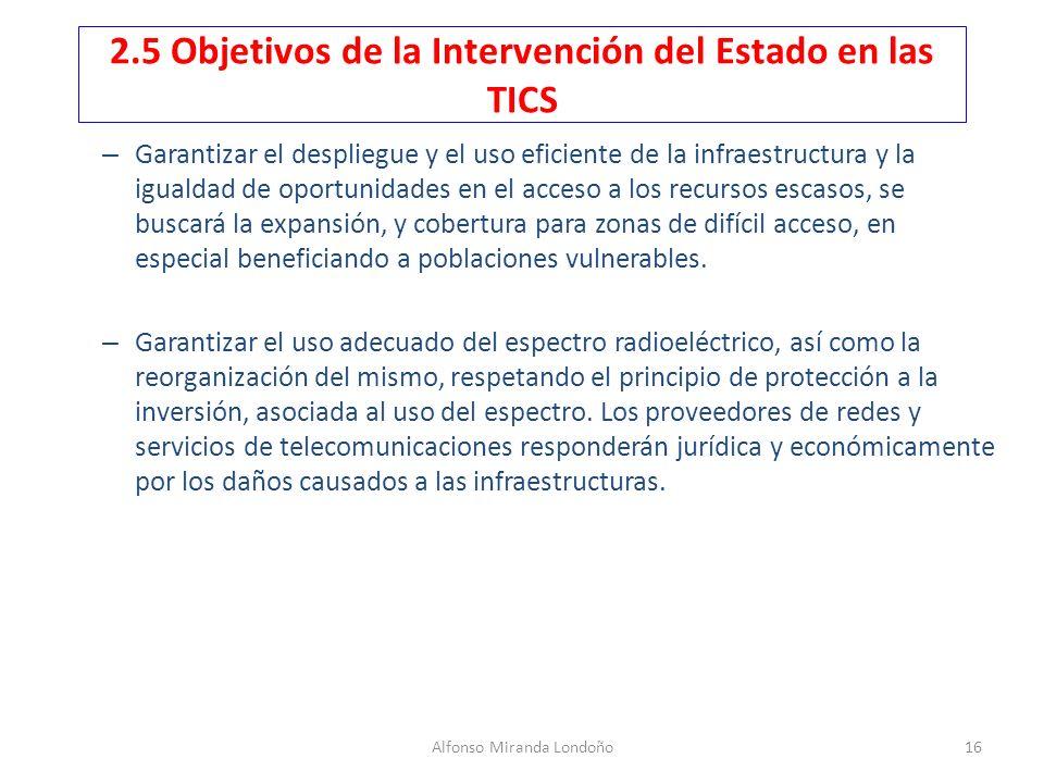 Alfonso Miranda Londoño16 2.5 Objetivos de la Intervención del Estado en las TICS – Garantizar el despliegue y el uso eficiente de la infraestructura