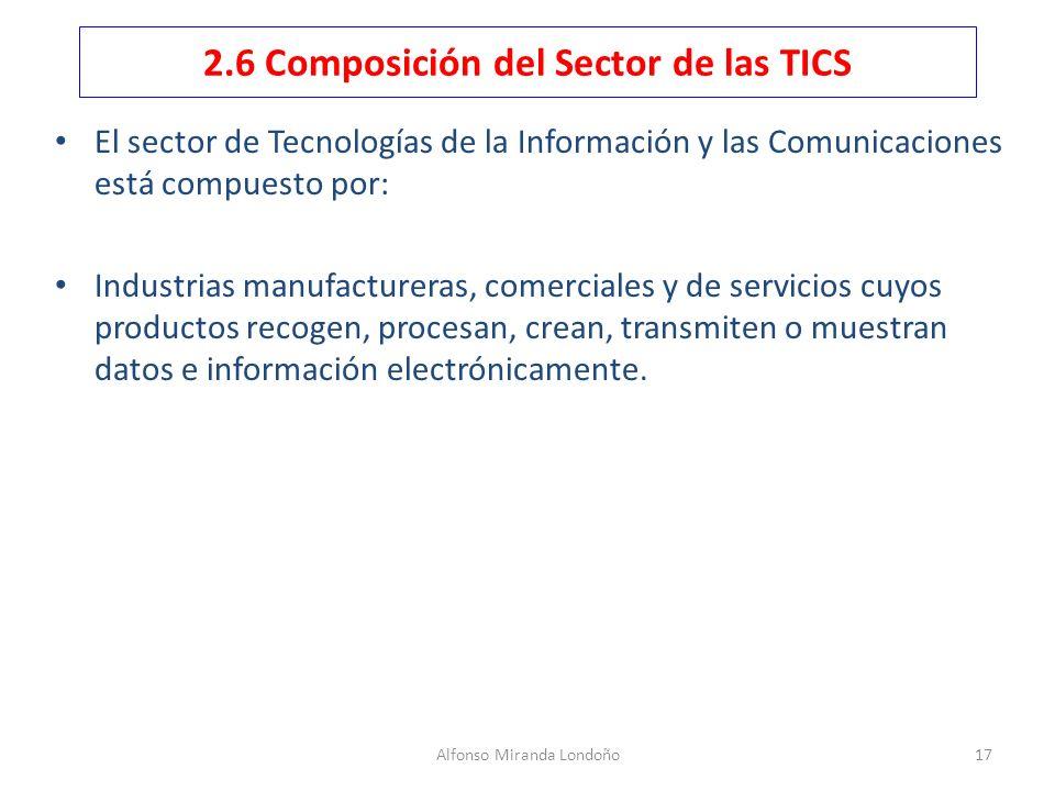 Alfonso Miranda Londoño17 2.6 Composición del Sector de las TICS El sector de Tecnologías de la Información y las Comunicaciones está compuesto por: I