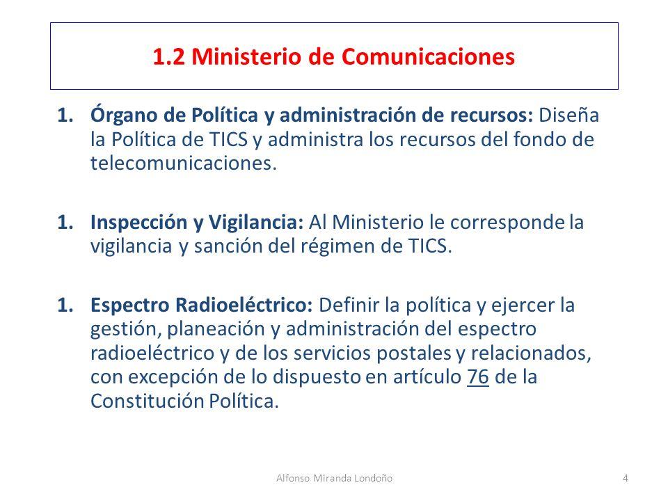 Alfonso Miranda Londoño4 1.2 Ministerio de Comunicaciones 1.Órgano de Política y administración de recursos: Diseña la Política de TICS y administra l