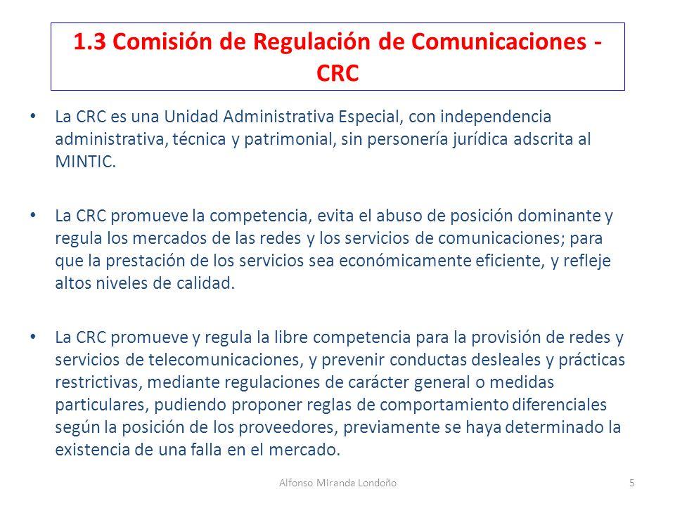 Alfonso Miranda Londoño5 1.3 Comisión de Regulación de Comunicaciones - CRC La CRC es una Unidad Administrativa Especial, con independencia administra