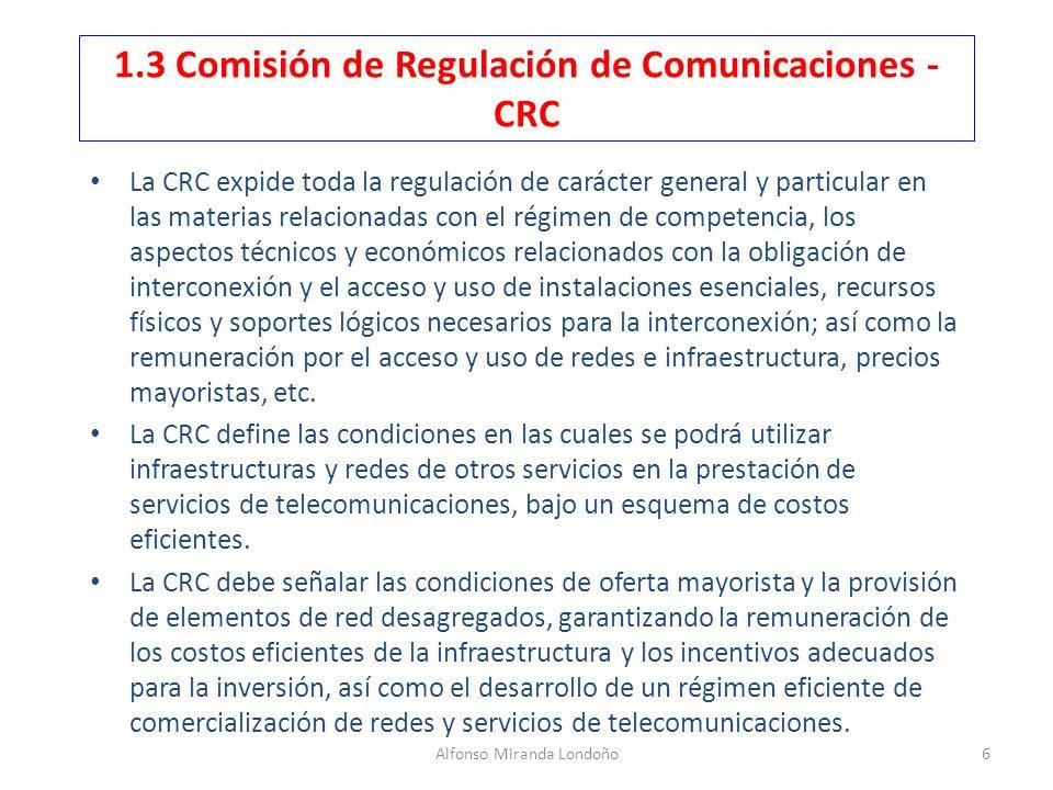 Alfonso Miranda Londoño6 1.3 Comisión de Regulación de Comunicaciones - CRC La CRC expide toda la regulación de carácter general y particular en las m