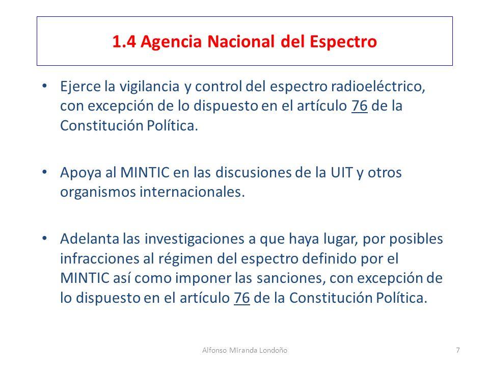 Alfonso Miranda Londoño7 1.4 Agencia Nacional del Espectro Ejerce la vigilancia y control del espectro radioeléctrico, con excepción de lo dispuesto e