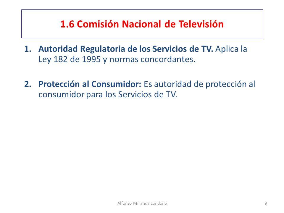 Alfonso Miranda Londoño9 1.6 Comisión Nacional de Televisión 1.Autoridad Regulatoria de los Servicios de TV. Aplica la Ley 182 de 1995 y normas concor