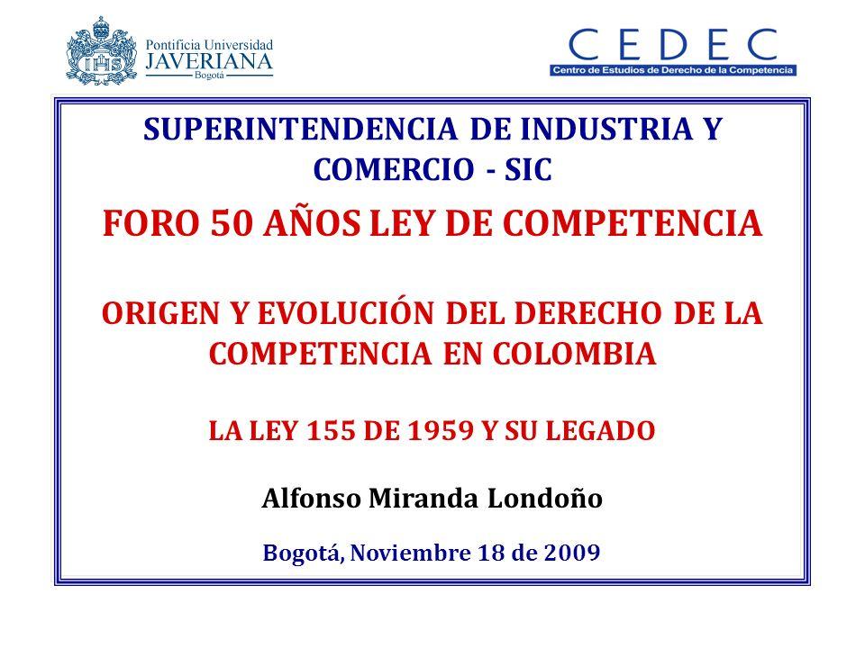 Alfonso Miranda Londoño Bogotá, Noviembre 18 de 2009 SUPERINTENDENCIA DE INDUSTRIA Y COMERCIO - SIC FORO 50 AÑOS LEY DE COMPETENCIA ORIGEN Y EVOLUCIÓN